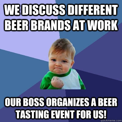 We Discuss different beer brands at work our boss organizes a beer tasting event for us! - We Discuss different beer brands at work our boss organizes a beer tasting event for us!  Success Kid