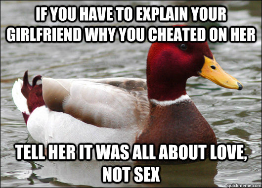 if you have to explain your girlfriend why you cheated on her tell her it was all about love, not sex - if you have to explain your girlfriend why you cheated on her tell her it was all about love, not sex  Malicious Advice Mallard