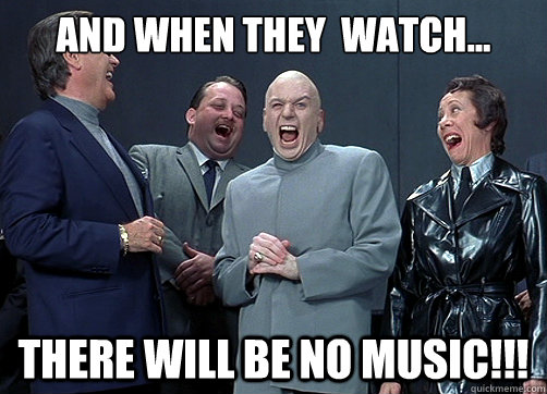 And when they  watch... There will be no music!!! - And when they  watch... There will be no music!!!  Dr Evil and minions