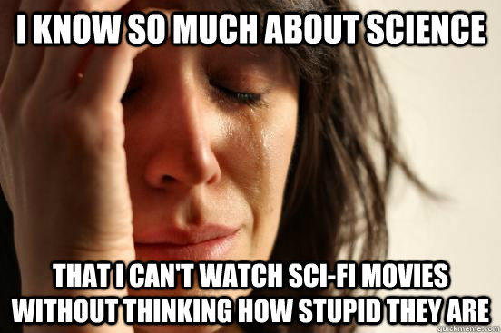 I know so much about science that i can't watch sci-fi movies without thinking how stupid they are  First World Problems