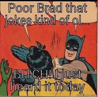 Im Batman and your Robin aka milk toast - POOR BRAD THAT JOKES KIND OF OL... BITCH! I JUST HEARD IT TODAY Slappin Batman