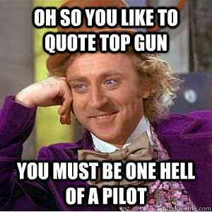 Oh so you like to quote Top Gun You must be one hell of a pilot  TopGun