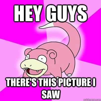 Hey guys There's this picture I saw - Hey guys There's this picture I saw  Slowpoke