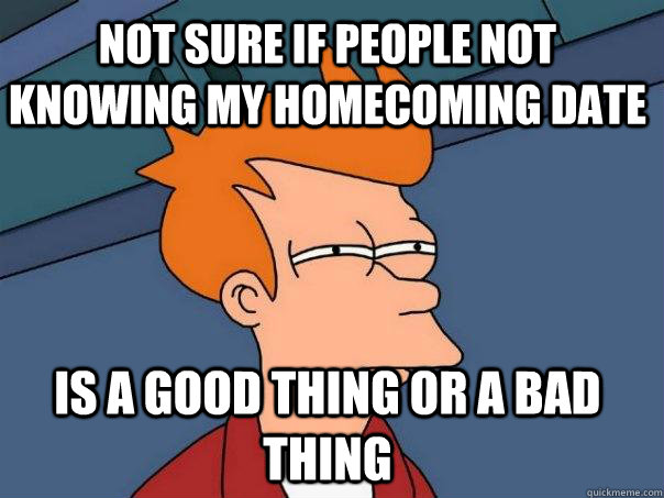 Not sure if people not knowing my homecoming date  is a good thing or a bad thing - Not sure if people not knowing my homecoming date  is a good thing or a bad thing  Futurama Fry