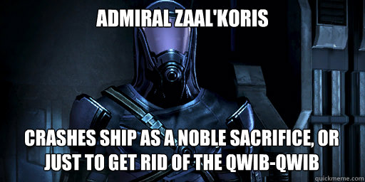 Admiral Zaal'Koris Crashes ship as a noble sacrifice, or just to get rid of the Qwib-Qwib - Admiral Zaal'Koris Crashes ship as a noble sacrifice, or just to get rid of the Qwib-Qwib  Admiral Koris