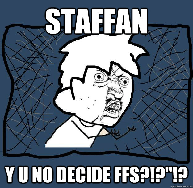STAFFAN Y U NO DECIDE FFS?!?