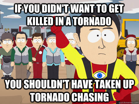 if you didn't want to get killed in a tornado you shouldn't have taken up tornado chasing - if you didn't want to get killed in a tornado you shouldn't have taken up tornado chasing  Captain Hindsight