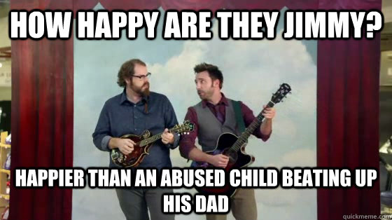 How happy are they Jimmy? happier than an abused child beating up his dad