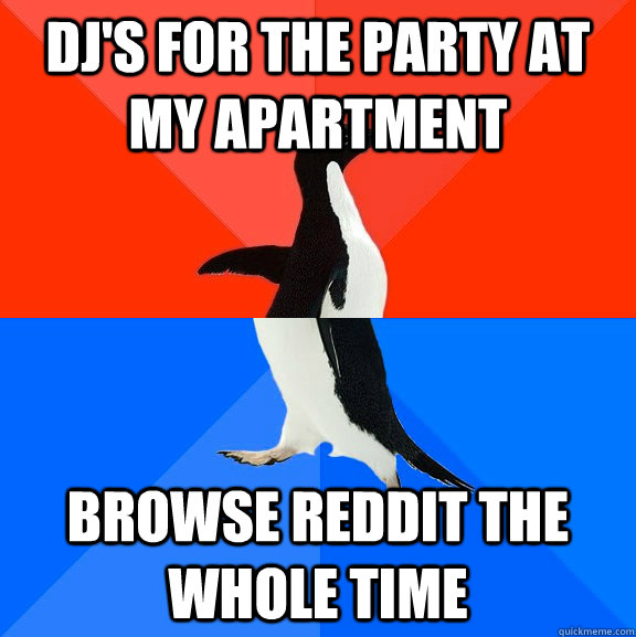 DJ's for the party at my apartment Browse reddit the whole time - DJ's for the party at my apartment Browse reddit the whole time  Socially Awesome Awkward Penguin