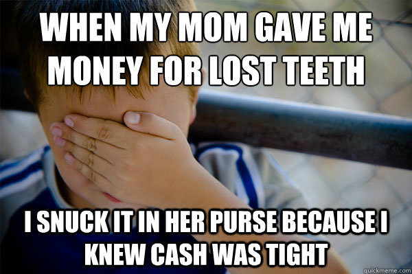 When my mom gave me money for lost teeth I snuck it in her purse because I knew cash was tight - When my mom gave me money for lost teeth I snuck it in her purse because I knew cash was tight  Confession kid