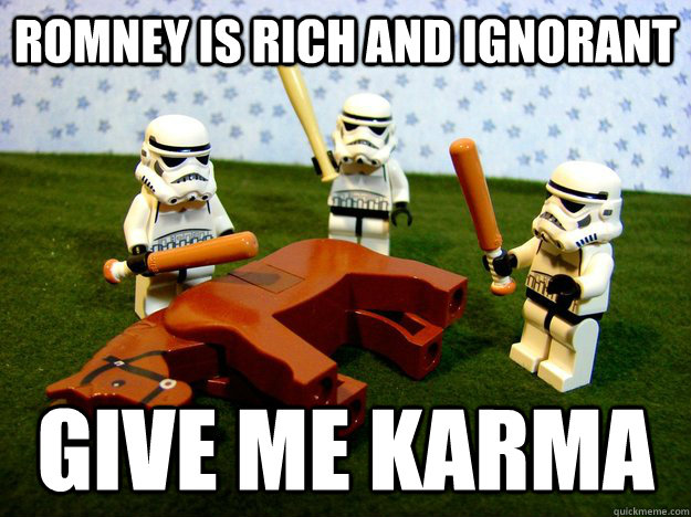 romney is rich and ignorant give me karma
