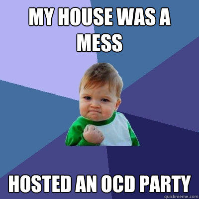 my house was a mess hosted an OCD party - my house was a mess hosted an OCD party  Success Kid