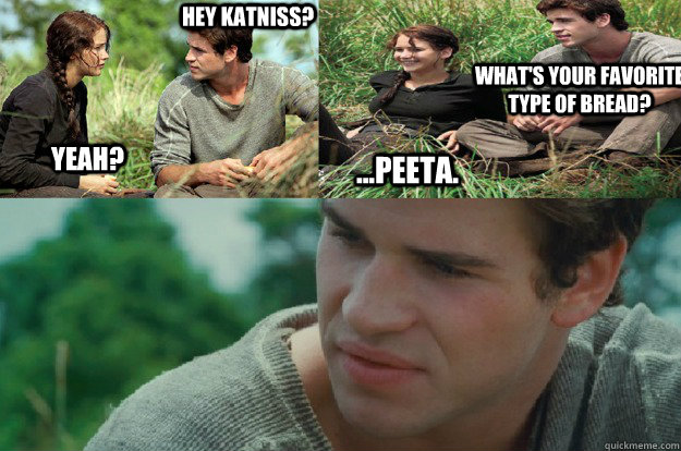 Hey Katniss? Yeah? What's your favorite type of bread? ...Peeta. - Hey Katniss? Yeah? What's your favorite type of bread? ...Peeta.  Hunger Games Love Triangle