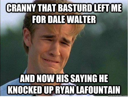 Cranny that basturd left me for dale walter and now his saying he knocked up ryan lafountain - Cranny that basturd left me for dale walter and now his saying he knocked up ryan lafountain  1990s Problems