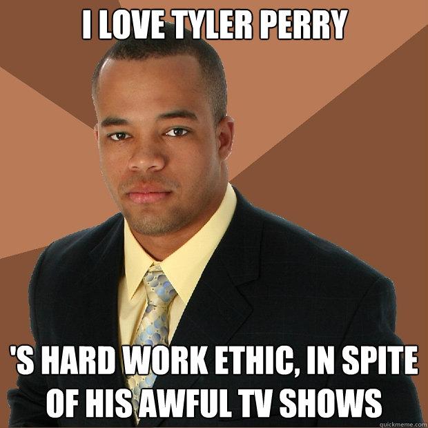 I love tyler perry 's hard work ethic, in spite of his awful tv shows - I love tyler perry 's hard work ethic, in spite of his awful tv shows  Successful Black Man