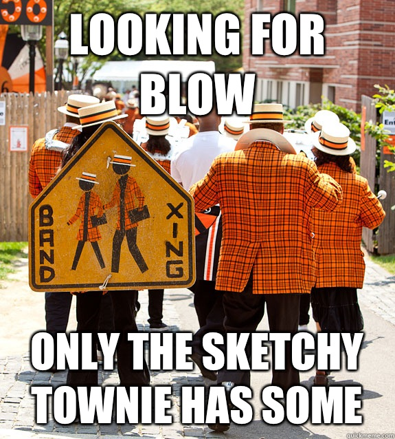 Looking for blow Only The sketchy townie has some