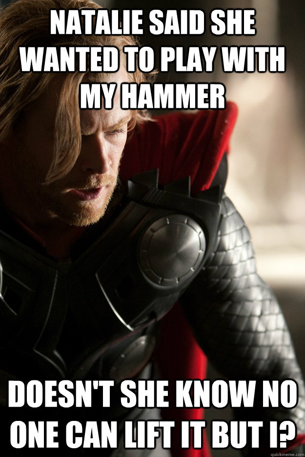 Natalie said she wanted to play with my hammer Doesn't she know no one can lift it but I?