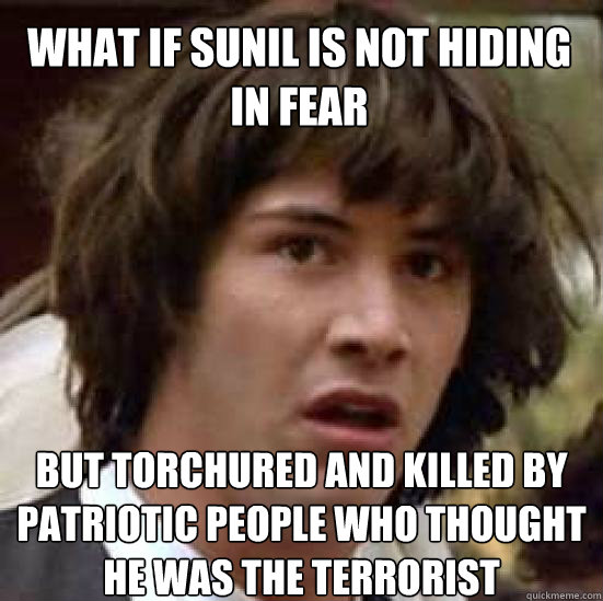 what if sunil is not hiding in fear but torchured and killed by patriotic people who thought he was the terrorist - what if sunil is not hiding in fear but torchured and killed by patriotic people who thought he was the terrorist  conspiracy keanu