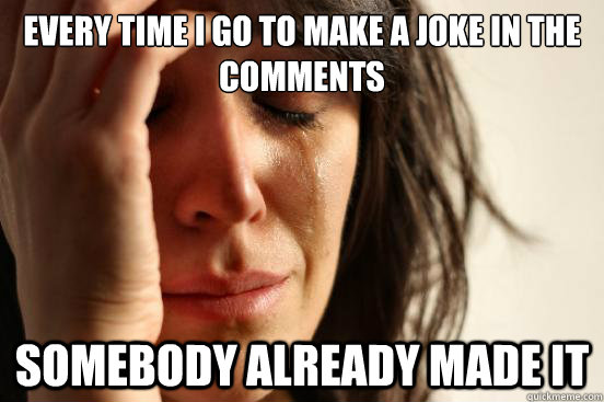 every time i go to make a joke in the comments somebody already made it - every time i go to make a joke in the comments somebody already made it  First World Problems