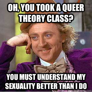 Oh, you took a Queer Theory class? You must understand my sexuality better than I do - Oh, you took a Queer Theory class? You must understand my sexuality better than I do  Condescending Wonka