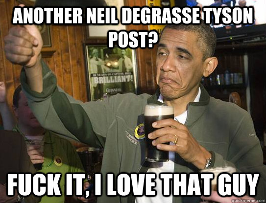another neil degrasse tyson post? fuck it, i love that guy - another neil degrasse tyson post? fuck it, i love that guy  Upvoting Obama