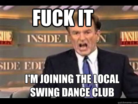 FUCK IT I'm joining the local  swing dance club - FUCK IT I'm joining the local  swing dance club  Fuck it