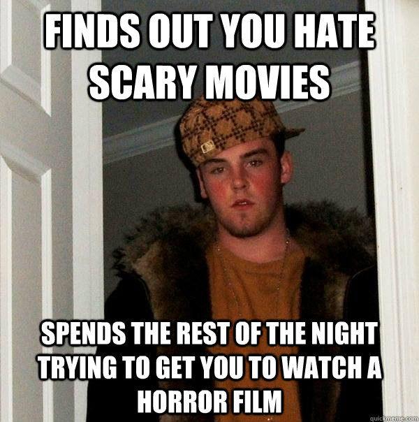 finds out you hate scary movies spends the rest of the night trying to get you to watch a horror film - finds out you hate scary movies spends the rest of the night trying to get you to watch a horror film  Scumbag Steve