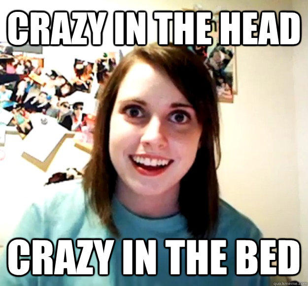 Crazy in the head crazy in the bed