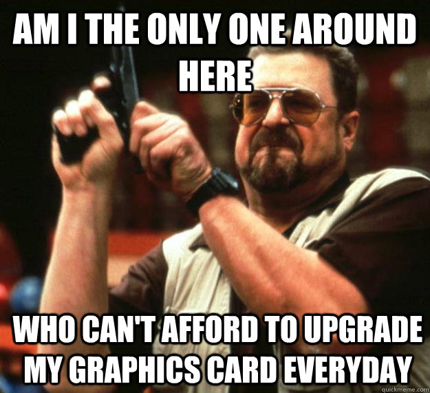 am I the only one around here Who can't afford to upgrade my graphics card everyday  - am I the only one around here Who can't afford to upgrade my graphics card everyday   Angry Walter