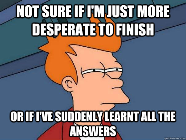 Not sure if i'm just more desperate to finish Or if i've suddenly learnt all the answers - Not sure if i'm just more desperate to finish Or if i've suddenly learnt all the answers  Futurama Fry