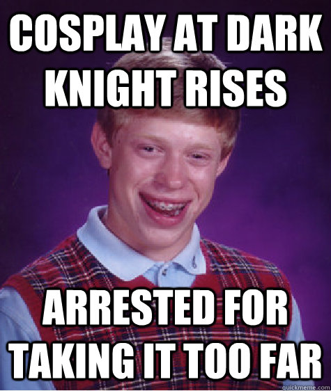 cosplay at dark knight rises arrested for taking it too far - cosplay at dark knight rises arrested for taking it too far  Bad Luck Brian