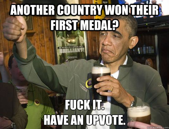 Another country won their first medal? Fuck it.  Have an upvote.  - Another country won their first medal? Fuck it.  Have an upvote.   Upvoting Obama