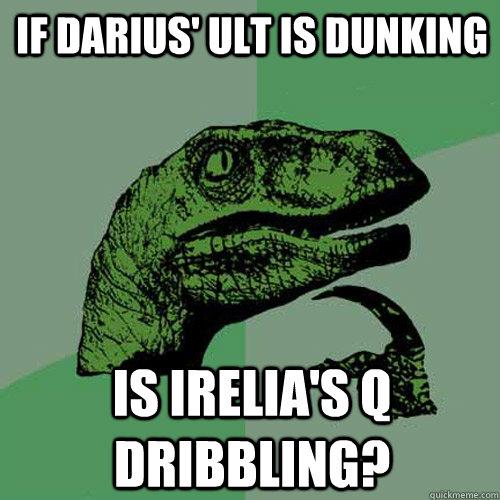 If Darius' ult is dunking is Irelia's Q dribbling?  - If Darius' ult is dunking is Irelia's Q dribbling?   Philosoraptor