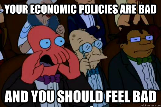 Your economic policies are bad  AND YOU SHOULD FEEL BAD