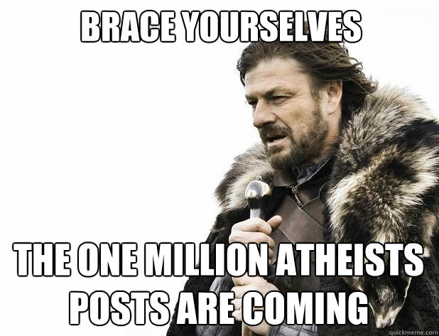 brace yourselves The one million atheists posts are coming - brace yourselves The one million atheists posts are coming  Misc