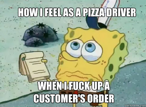 How I Feel as a pizza driver When I fuck up a customer's order - How I Feel as a pizza driver When I fuck up a customer's order  Service Spongebob