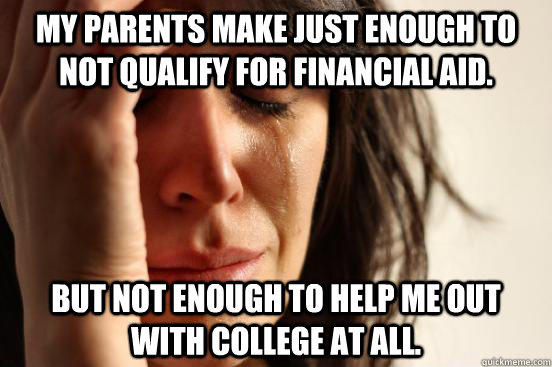 My parents make just enough to not qualify for financial aid.  But not enough to help me out with college at all. - My parents make just enough to not qualify for financial aid.  But not enough to help me out with college at all.  First World Problems