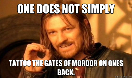 One Does Not Simply Tattoo The Gates of Mordor on ones back. - One Does Not Simply Tattoo The Gates of Mordor on ones back.  Boromir
