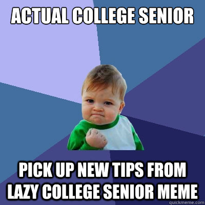 Actual College Senior Pick up new tips from Lazy College Senior meme - Actual College Senior Pick up new tips from Lazy College Senior meme  Success Kid