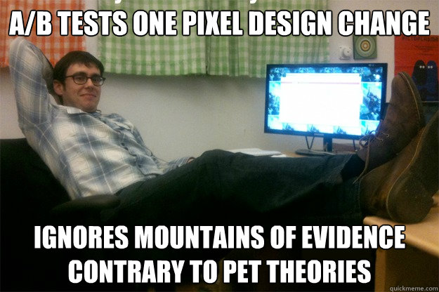 a/b tests one pixel design change ignores mountains of evidence contrary to pet theories  scumbag data scientist