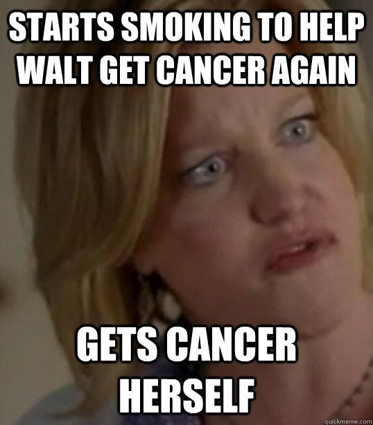 Starts smoking to help walt get cancer again Gets cancer herself