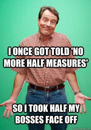 I Once Got Told 'No More Half Measures' So I Took Half My