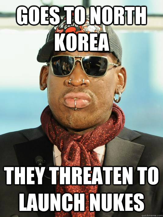 GOes to north korea they threaten to launch nukes - GOes to north korea they threaten to launch nukes  Scumbag Rodman