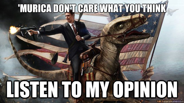 'MURICA DON'T CARE WHAT YOU THINK LISTEN TO MY OPINION - 'MURICA DON'T CARE WHAT YOU THINK LISTEN TO MY OPINION  MURICA
