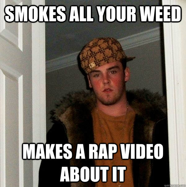 Smokes all your weed makes a rap video about it - Smokes all your weed makes a rap video about it  Scumbag Steve