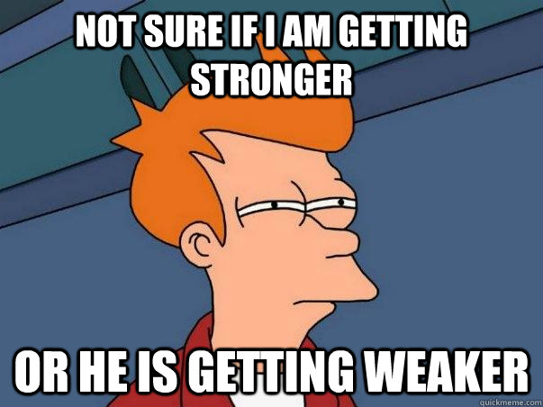 Not sure if I am getting stronger Or he is getting weaker - Not sure if I am getting stronger Or he is getting weaker  Not sure Fry