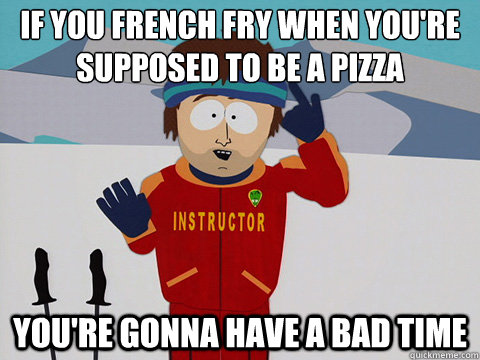 If you french fry when you're supposed to be a pizza  you're gonna have a bad time - If you french fry when you're supposed to be a pizza  you're gonna have a bad time  Youre gonna have a bad time
