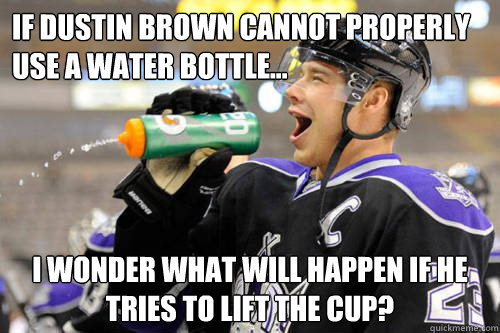 If Dustin Brown cannot properly use a water bottle... I wonder what will happen if he tries to lift the cup?