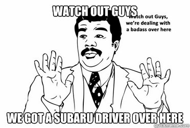 Watch out guys We got a subaru driver over here