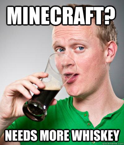 Minecraft? Needs more Whiskey  Extremely Irish guy